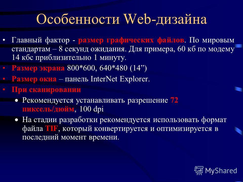 Особенности Web-дизайна Главный фактор - размер графических файлов. По мировым стандартам – 8 секунд ожидания. Для примера, 60 кб по модему 14 кбс приблизительно 1 минуту. Размер экрана 800*600, 640*480 (14) Размер окна – панель InterNet Explorer. Пр