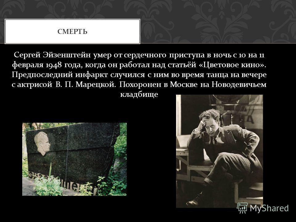 Сергей Эйзенштейн умер от сердечного приступа в ночь с 10 на 11 февраля 1948 года, когда он работал над статьёй « Цветовое кино ». Предпоследний инфаркт случился с ним во время танца на вечере с актрисой В. П. Марецкой. Похоронен в Москве на Новодеви