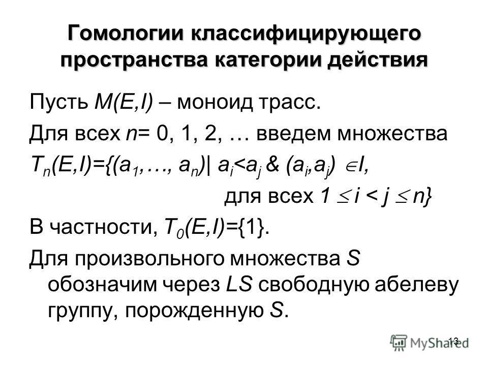 13 Гомологии классифицирующего пространства категории действия Пусть M(E,I) – моноид трасс. Для всех n= 0, 1, 2, … введем множества T n (E,I)={(a 1,…, a n )| a i