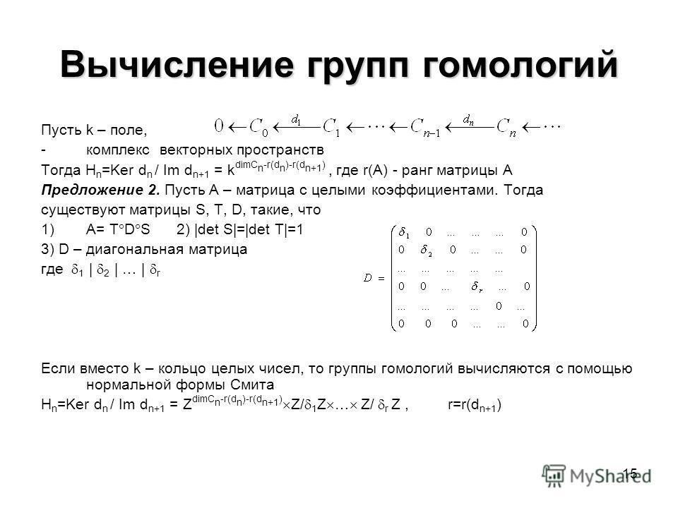15 Вычисление групп гомологий Пусть k – поле, -комплекс векторных пространств Тогда H n =Ker d n / Im d n+1 = k dimC n -r(d n )-r(d n+1 ), где r(A) - ранг матрицы A Предложение 2. Пусть A – матрица с целыми коэффициентами. Тогда существуют матрицы S,