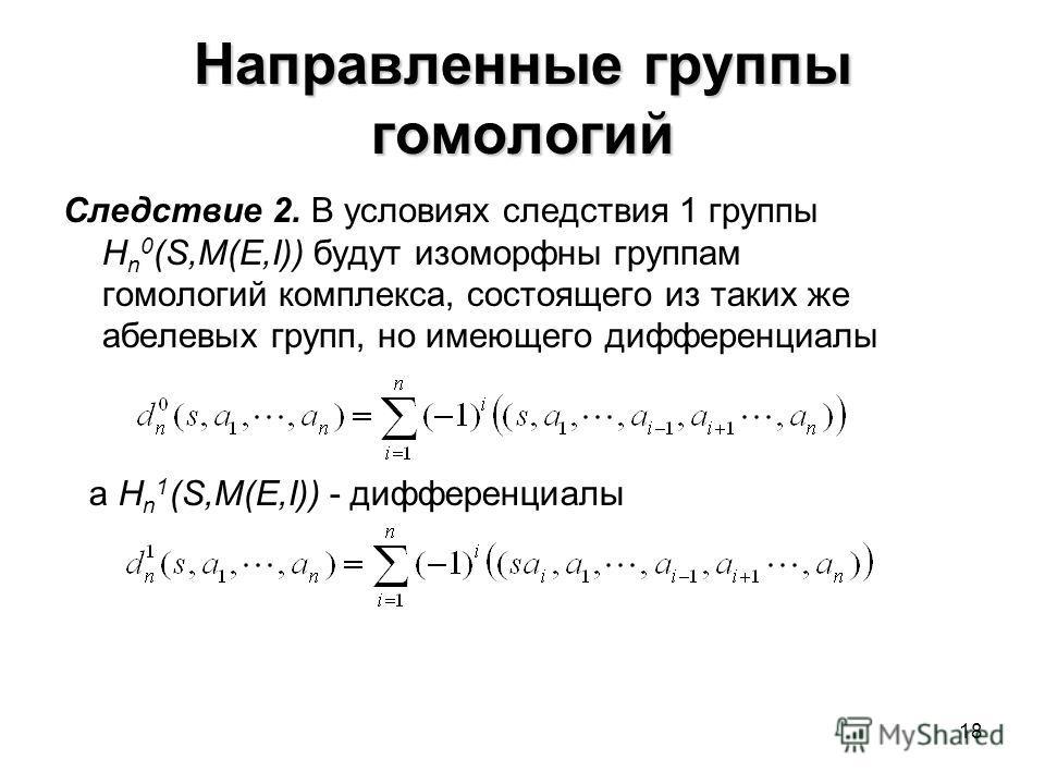 18 Направленные группы гомологий Следствие 2. В условиях следствия 1 группы H n 0 (S,M(E,I)) будут изоморфны группам гомологий комплекса, состоящего из таких же абелевых групп, но имеющего дифференциалы а H n 1 (S,M(E,I)) - дифференциалы