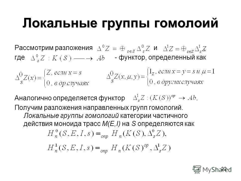 22 Локальные группы гомолоий Рассмотрим разложения и, где - функтор, определенный как Аналогично определяется функтор. Получим разложения направленных групп гомологий. Локальные группы гомологий категории частичного действия моноида трасс M(E,I) на S