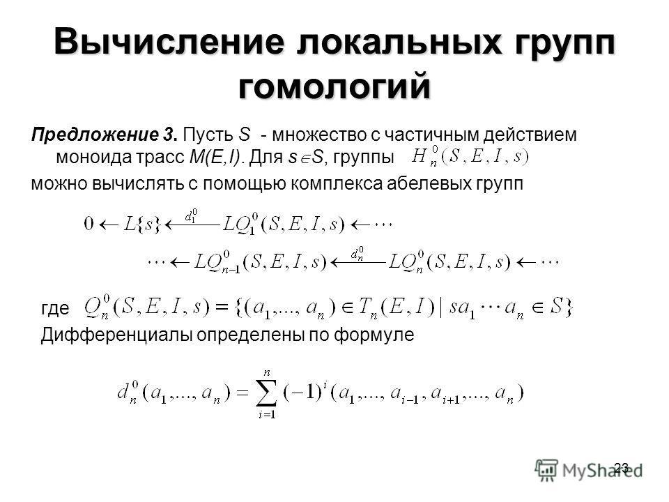 23 Вычисление локальных групп гомологий где Дифференциалы определены по формуле Предложение 3. Пусть S - множество с частичным действием моноида трасс M(E,I). Для s S, группы можно вычислять с помощью комплекса абелевых групп