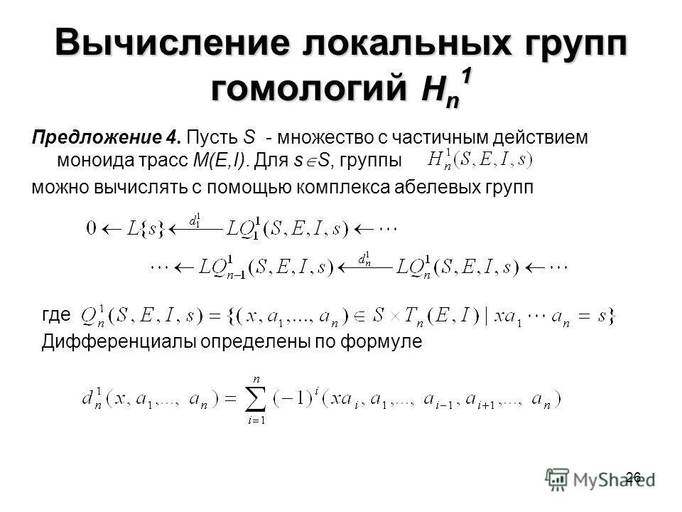 26 Вычисление локальных групп гомологий H n 1 где Дифференциалы определены по формуле Предложение 4. Пусть S - множество с частичным действием моноида трасс M(E,I). Для s S, группы можно вычислять с помощью комплекса абелевых групп