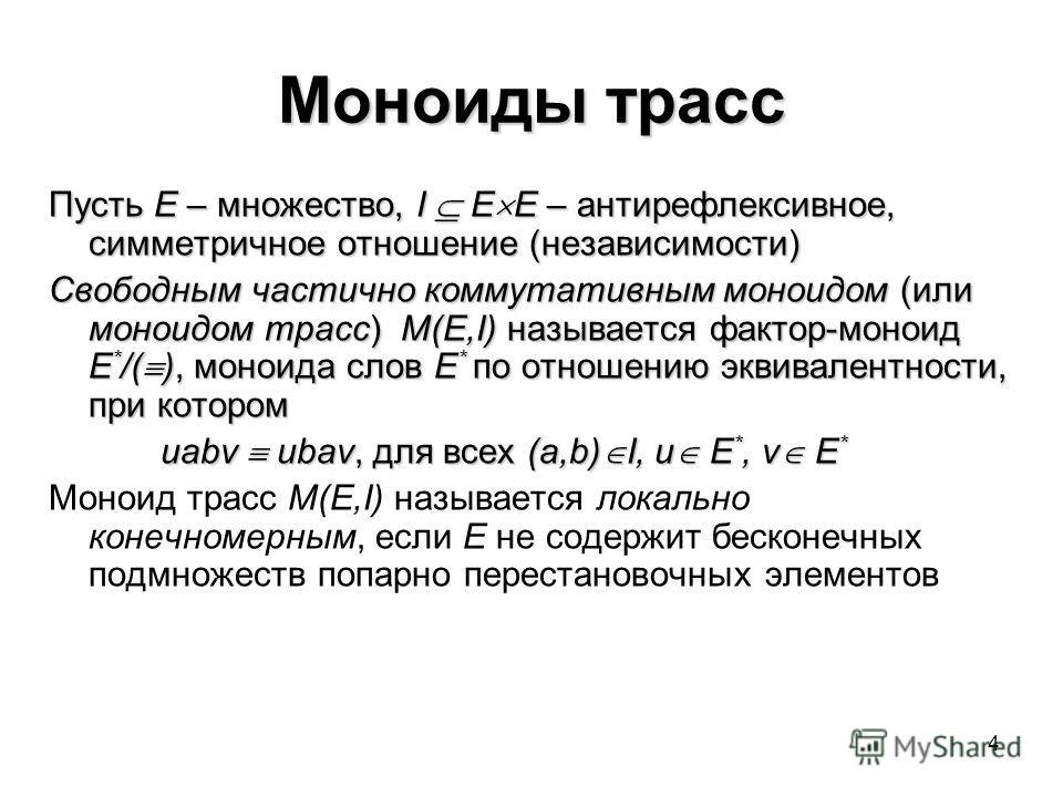 4 Моноиды трасс Пусть E – множество, I E E – антирефлексивное, симметричное отношение (независимости) Свободным частично коммутативным моноидом (или моноидом трасс) M(E,I) называется фактор-моноид E * /( ), моноида слов E * по отношению эквивалентнос