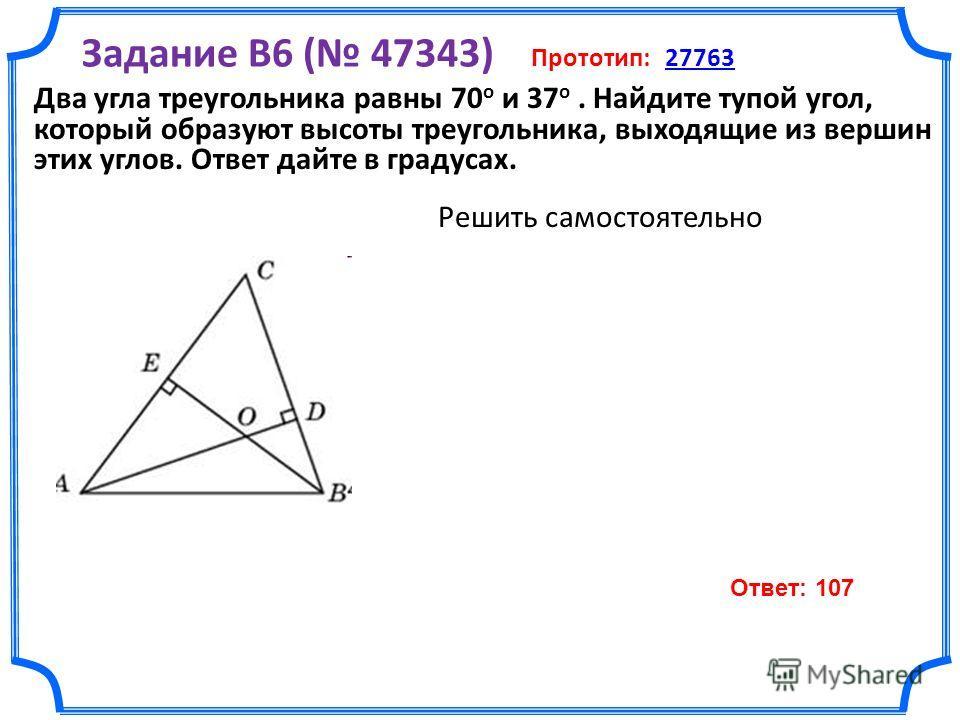 Задание B6 ( 47343) Прототип: 2776327763 Решить самостоятельно Два угла треугольника равны 70 о и 37 о. Найдите тупой угол, который образуют высоты треугольника, выходящие из вершин этих углов. Ответ дайте в градусах. Ответ: 107