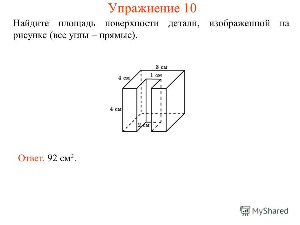 Найдите площадь поверхности детали, изображенной на рисунке (все углы – прямые). Ответ. 92 см 2. Упражнение 10