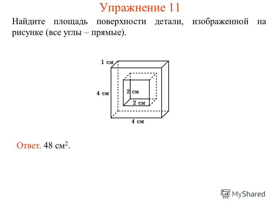 Найдите площадь поверхности детали, изображенной на рисунке (все углы – прямые). Ответ. 48 см 2. Упражнение 11