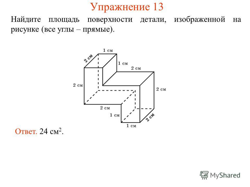 Найдите площадь поверхности детали, изображенной на рисунке (все углы – прямые). Ответ. 24 см 2. Упражнение 13
