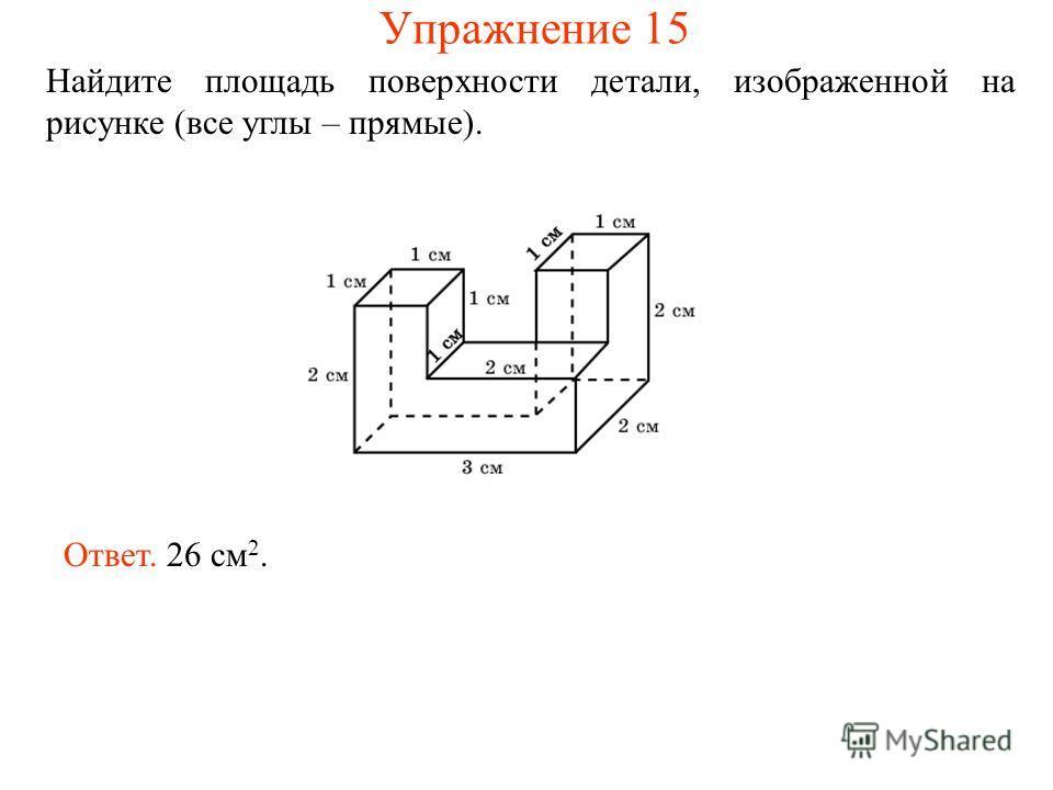 Найдите площадь поверхности детали, изображенной на рисунке (все углы – прямые). Ответ. 26 см 2. Упражнение 15