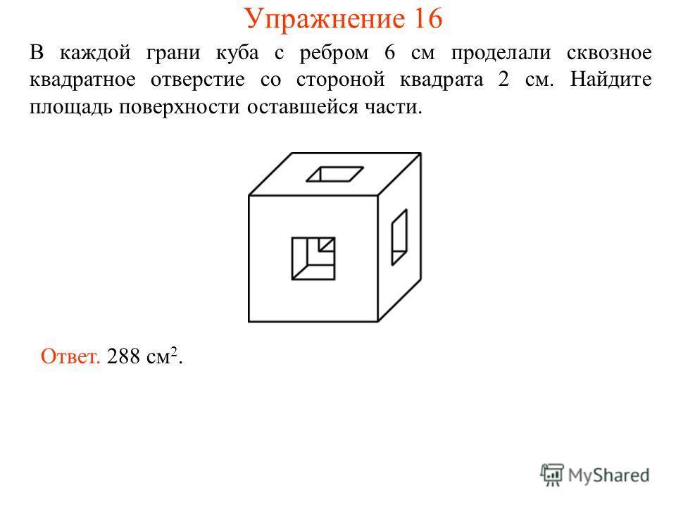 В каждой грани куба с ребром 6 см проделали сквозное квадратное отверстие со стороной квадрата 2 см. Найдите площадь поверхности оставшейся части. Ответ. 288 см 2. Упражнение 16