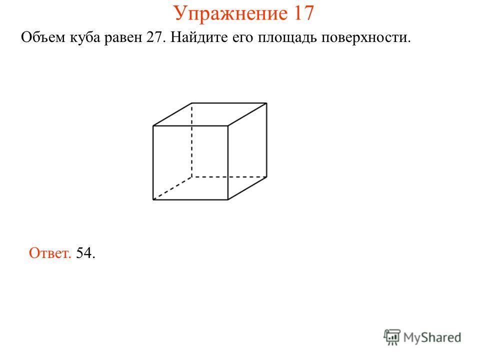 Объем куба равен 27. Найдите его площадь поверхности. Ответ. 54. Упражнение 17