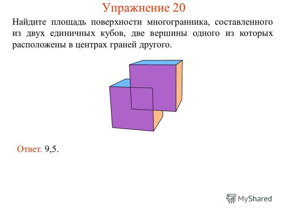 Найдите площадь поверхности многогранника, составленного из двух единичных кубов, две вершины одного из которых расположены в центрах граней другого. Ответ. 9,5. Упражнение 20