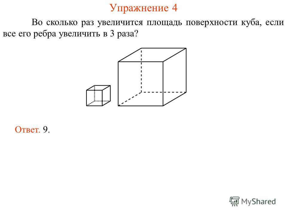 Упражнение 4 Во сколько раз увеличится площадь поверхности куба, если все его ребра увеличить в 3 раза? Ответ. 9.