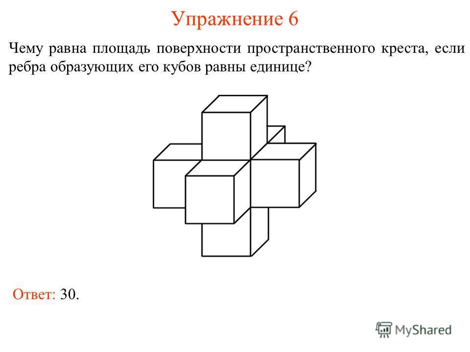 Упражнение 6 Чему равна площадь поверхности пространственного креста, если ребра образующих его кубов равны единице? Ответ: 30.