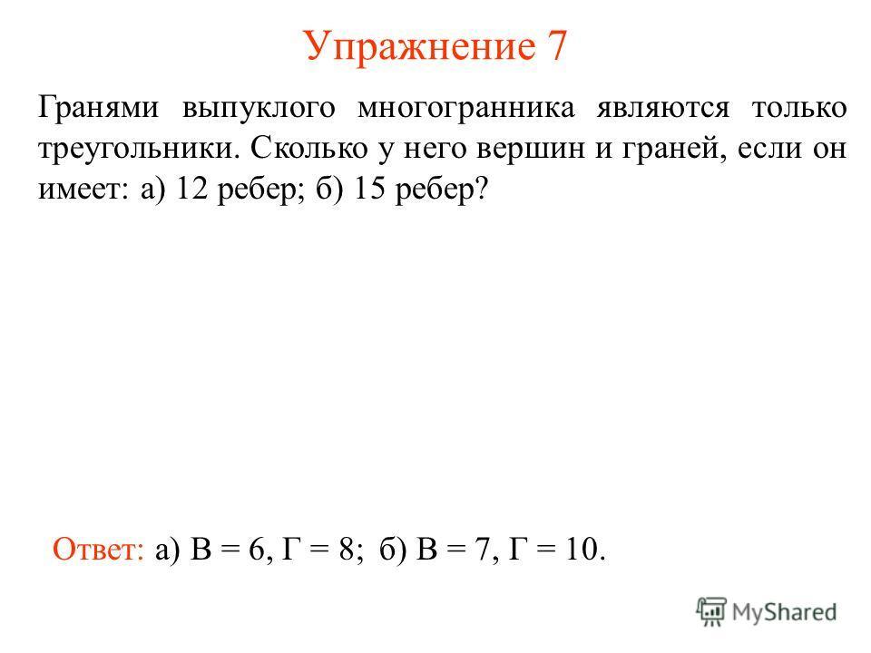 Упражнение 7 Гранями выпуклого многогранника являются только треугольники. Сколько у него вершин и граней, если он имеет: а) 12 ребер; б) 15 ребер? Ответ: а) В = 6, Г = 8;б) В = 7, Г = 10.