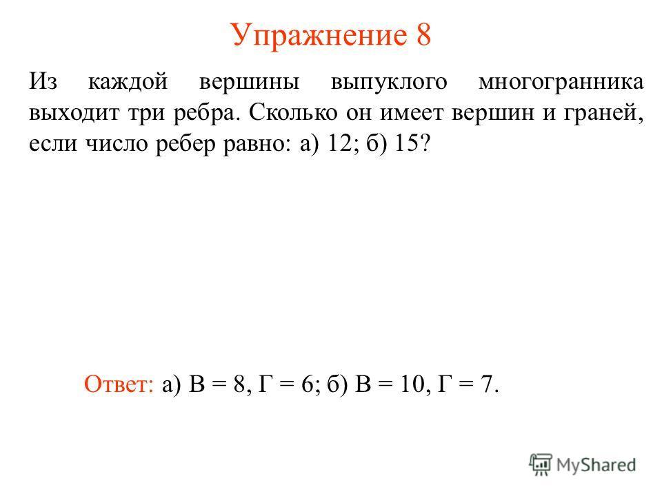 Упражнение 8 Из каждой вершины выпуклого многогранника выходит три ребра. Сколько он имеет вершин и граней, если число ребер равно: а) 12; б) 15? Ответ: а) В = 8, Г = 6;б) В = 10, Г = 7.