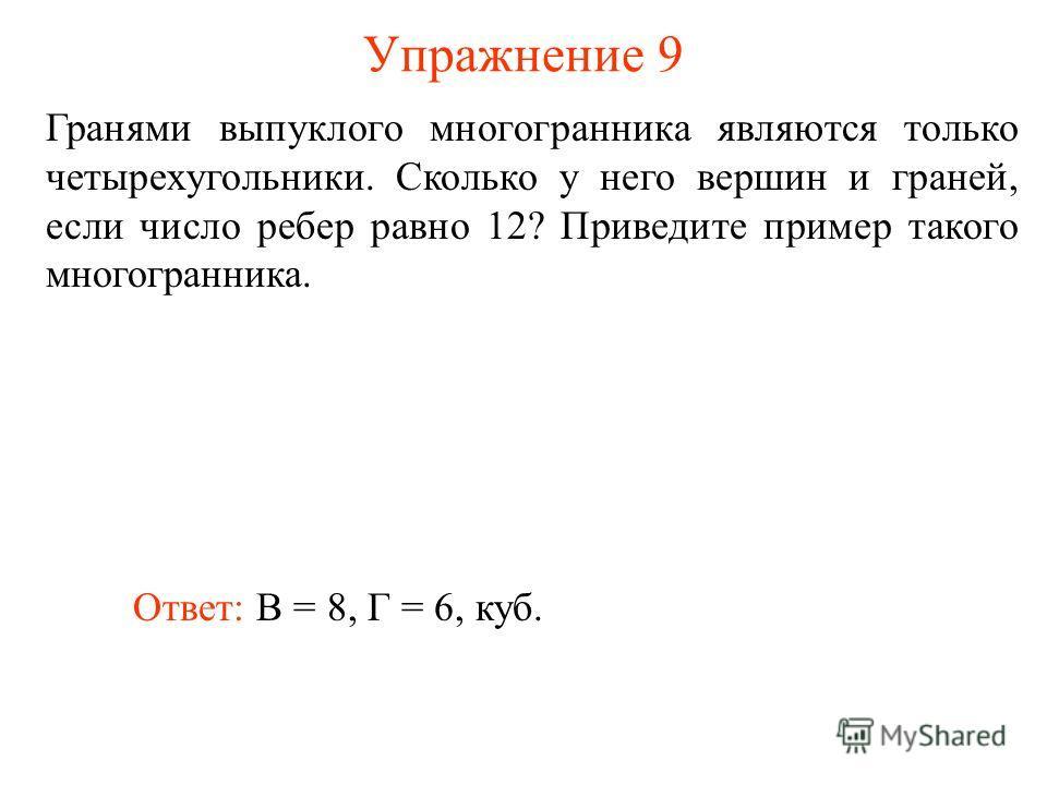 Упражнение 9 Гранями выпуклого многогранника являются только четырехугольники. Сколько у него вершин и граней, если число ребер равно 12? Приведите пример такого многогранника. Ответ: В = 8, Г = 6, куб.