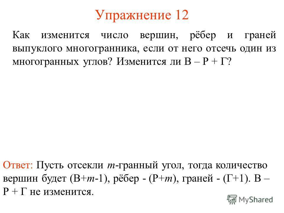 Упражнение 12 Как изменится число вершин, рёбер и граней выпуклого многогранника, если от него отсечь один из многогранных углов? Изменится ли В – Р + Г? Ответ: Пусть отсекли m-гранный угол, тогда количество вершин будет (В+m-1), рёбер - (Р+m), гране