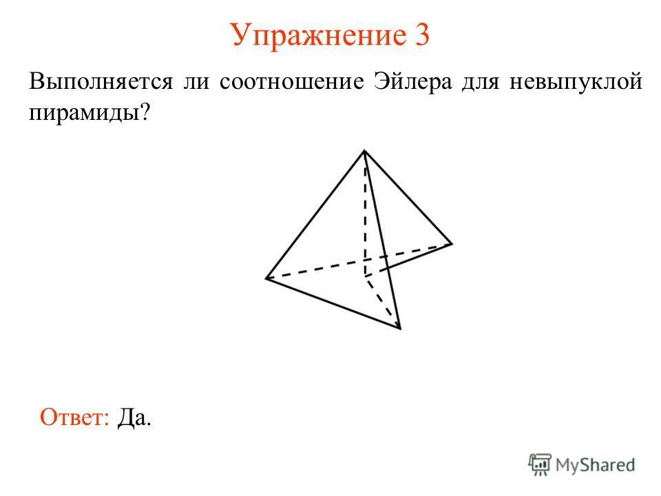 Упражнение 3 Выполняется ли соотношение Эйлера для невыпуклой пирамиды? Ответ: Да.