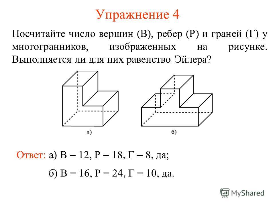 Упражнение 4 Посчитайте число вершин (В), ребер (Р) и граней (Г) у многогранников, изображенных на рисунке. Выполняется ли для них равенство Эйлера? Ответ: а) В = 12, Р = 18, Г = 8, да; б) В = 16, Р = 24, Г = 10, да.
