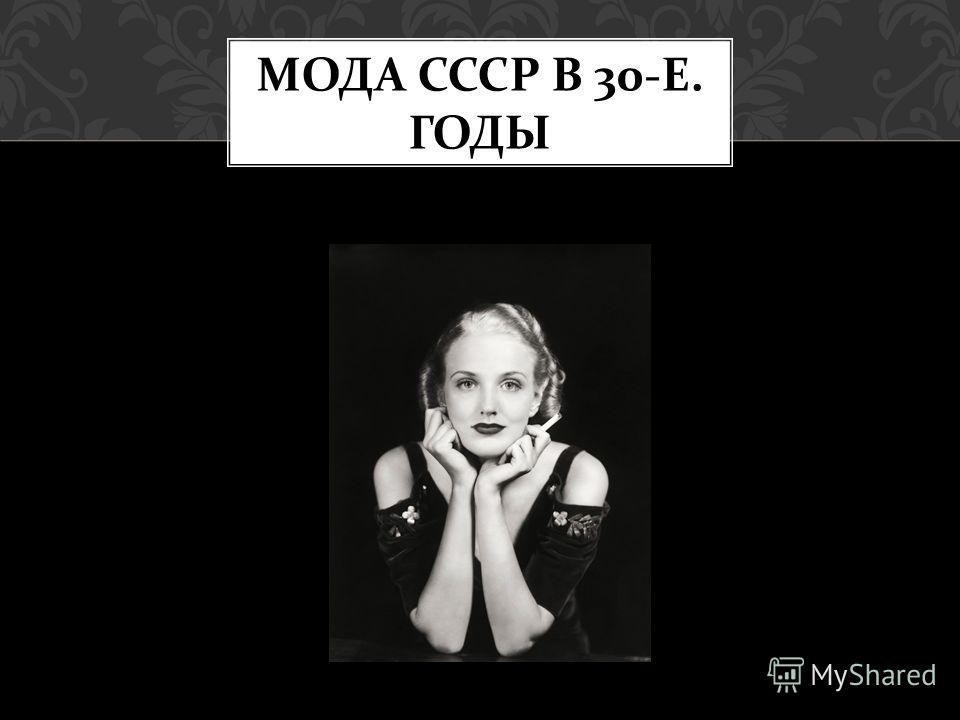 МОДА СССР В 30- Е. ГОДЫ