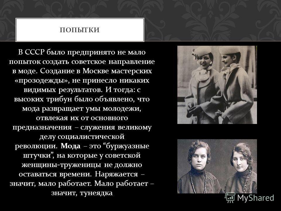 В СССР было предпринято не мало попыток создать советское направление в моде. Создание в Москве мастерских « прозодежды », не принесло никаких видимых результатов. И тогда : с высоких трибун было объявлено, что мода развращает умы молодежи, отвлекая