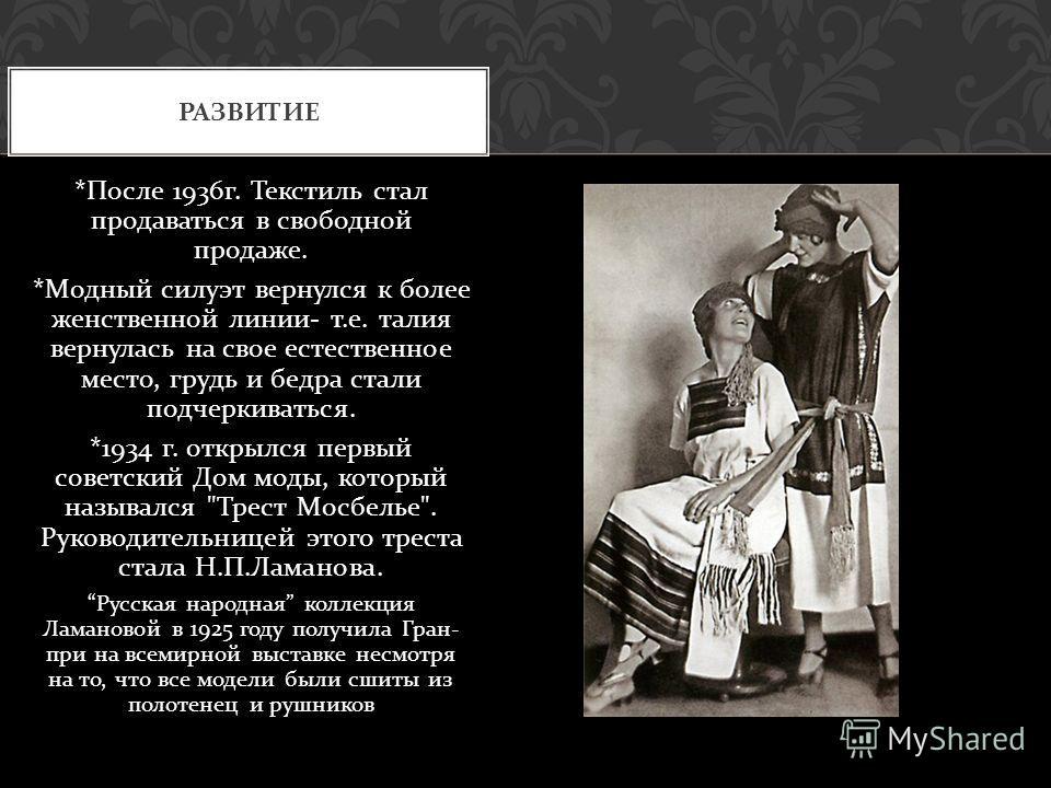 * После 1936 г. Текстиль стал продаваться в свободной продаже. * Модный силуэт вернулся к более женственной линии - т. е. талия вернулась на свое естественное место, грудь и бедра стали подчеркиваться. *1934 г. открылся первый советский Дом моды, кот