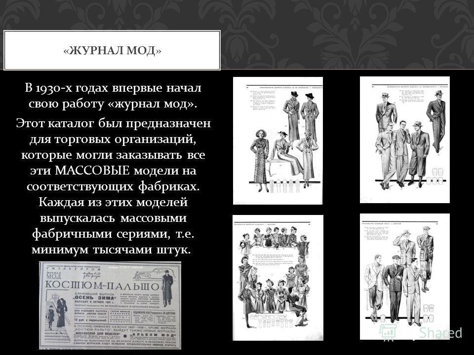 В 1930- х годах впервые начал свою работу « журнал мод ». Этот каталог был предназначен для торговых организаций, которые могли заказывать все эти МАССОВЫЕ модели на соответствующих фабриках. Каждая из этих моделей выпускалась массовыми фабричными се
