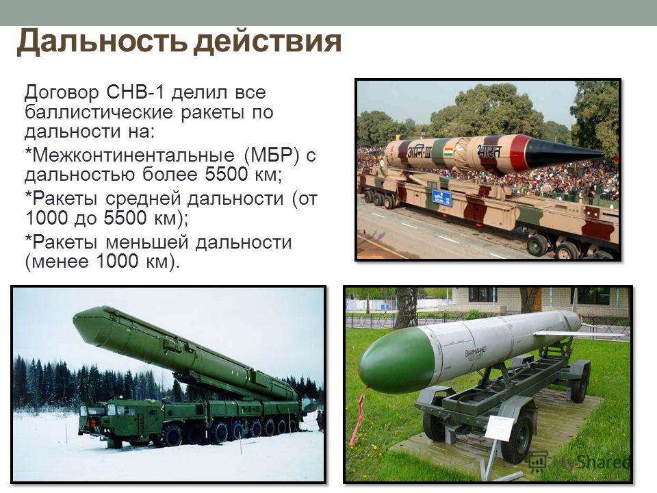 Дальность действия Договор СНВ-1 делил все баллистические ракеты по дальности на: *Межконтинентальные (МБР) с дальностью более 5500 км; *Ракеты средней дальности (от 1000 до 5500 км); *Ракеты меньшей дальности (менее 1000 км).