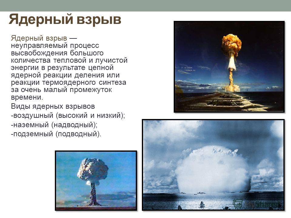 Ядерный взрыв Ядерный взрыв неуправляемый процесс высвобождения большого количества тепловой и лучистой энергии в результате цепной ядерной реакции деления или реакции термоядерного синтеза за очень малый промежуток времени. Виды ядерных взрывов -воз