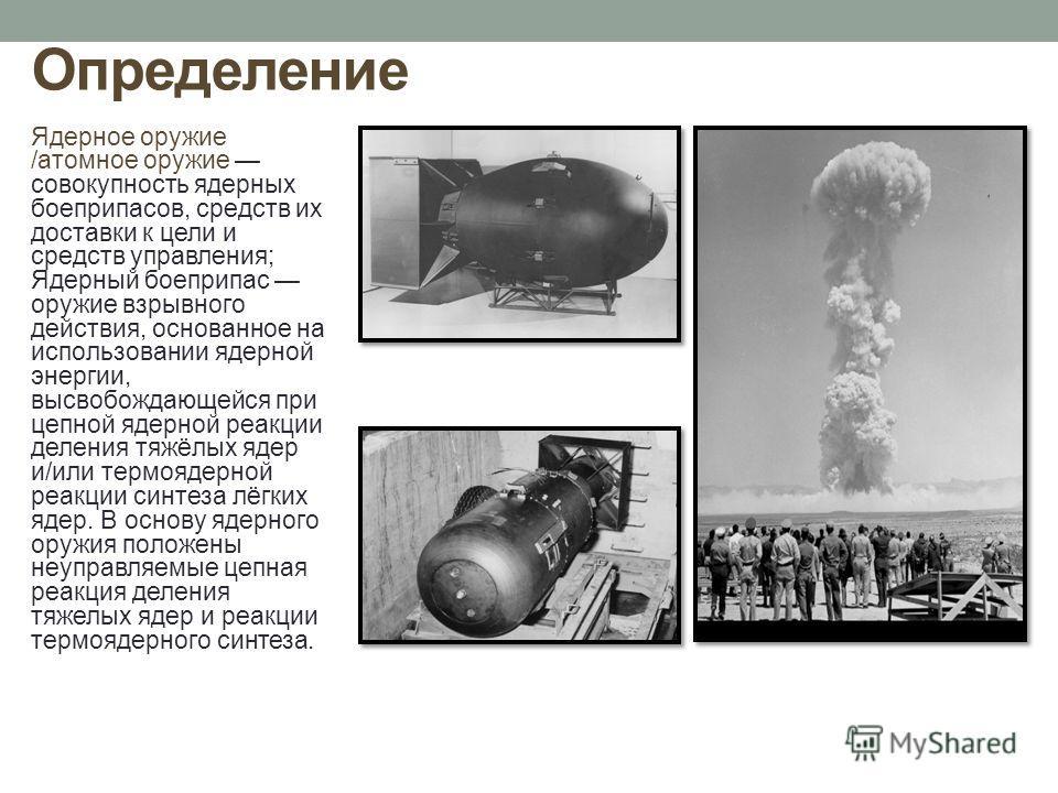 Определение Ядерное оружие /атомное оружие совокупность ядерных боеприпасов, средств их доставки к цели и средств управления; Ядерный боеприпас оружие взрывного действия, основанное на использовании ядерной энергии, высвобождающейся при цепной ядерно
