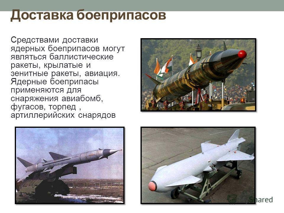Доставка боеприпасов Средствами доставки ядерных боеприпасов могут являться баллистические ракеты, крылатые и зенитные ракеты, авиация. Ядерные боеприпасы применяются для снаряжения авиабомб, фугасов, торпед, артиллерийских снарядов