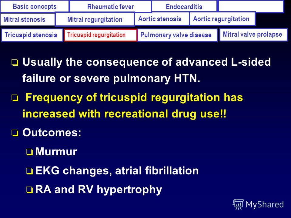 o Usually the consequence of advanced L-sided failure or severe pulmonary HTN. o Frequency of tricuspid regurgitation has increased with recreational drug use!! o Outcomes: o Murmur o EKG changes, atrial fibrillation o RA and RV hypertrophy Ваsic con