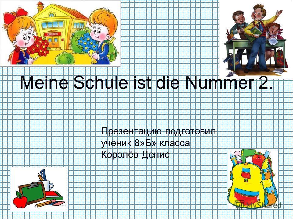 Презентацию подготовил ученик 8»Б» класса Королёв Денис Meine Schule ist die Nummer 2.