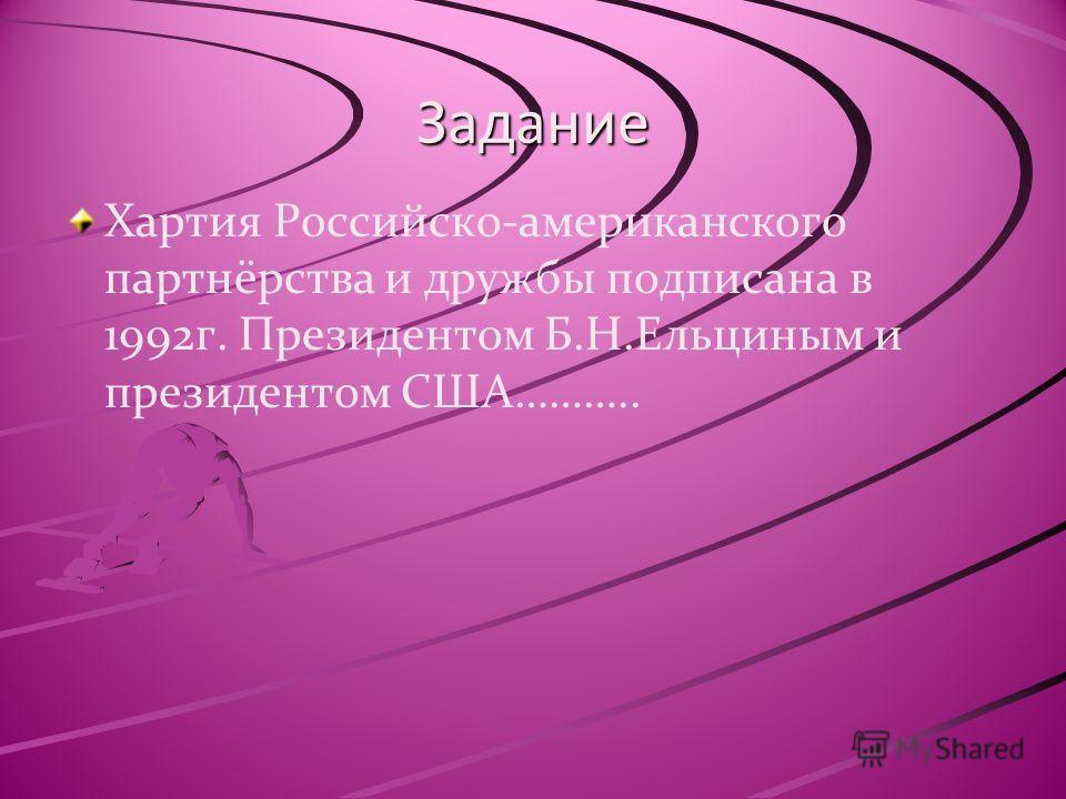 Задание Хартия Российско-американского партнёрства и дружбы подписана в 1992г. Президентом Б.Н.Ельциным и президентом США………..