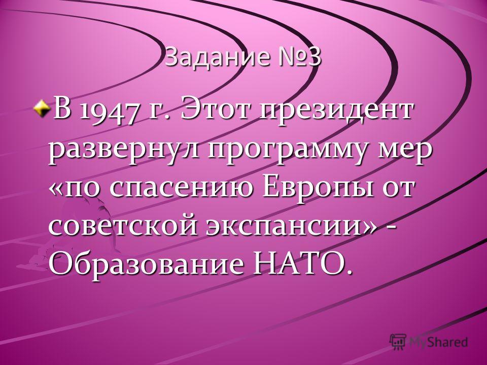 Задание 3 В 1947 г. Этот президент развернул программу мер «по спасению Европы от советской экспансии» - Образование НАТО.