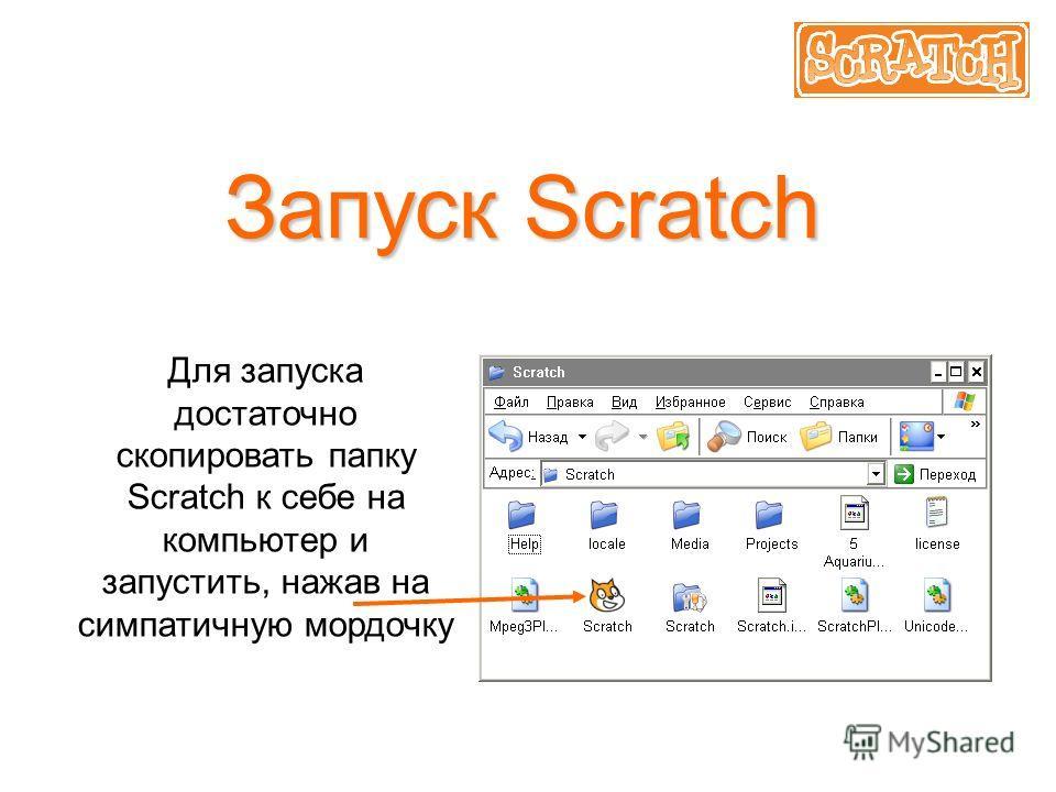 Запуск Scratch Для запуска достаточно скопировать папку Scratch к себе на компьютер и запустить, нажав на симпатичную мордочку