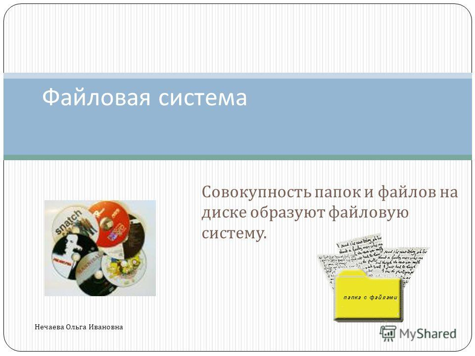 Совокупность папок и файлов на диске образуют файловую систему. Файловая система Нечаева Ольга Ивановна