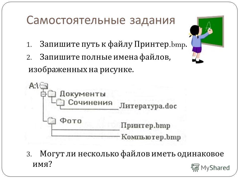 Самостоятельные задания 1. Запишите путь к файлу Принтер.bmp. 2. Запишите полные имена файлов, изображенных на рисунке. 3. Могут ли несколько файлов иметь одинаковое имя ?