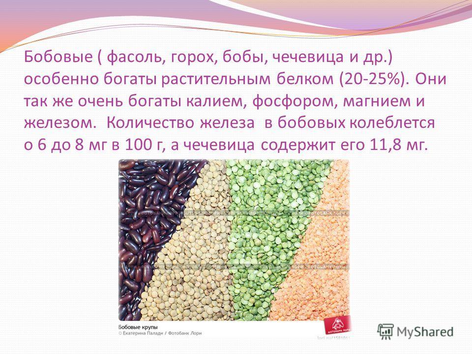 Бобовые ( фасоль, горох, бобы, чечевица и др.) особенно богаты растительным белком (20-25%). Они так же очень богаты калием, фосфором, магнием и железом. Количество железа в бобовых колеблется о 6 до 8 мг в 100 г, а чечевица содержит его 11,8 мг.