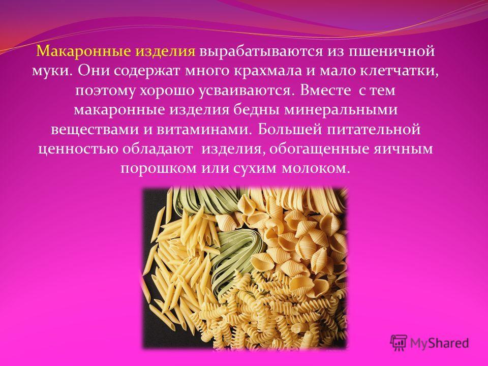 Макаронные изделия вырабатываются из пшеничной муки. Они содержат много крахмала и мало клетчатки, поэтому хорошо усваиваются. Вместе с тем макаронные изделия бедны минеральными веществами и витаминами. Большей питательной ценностью обладают изделия,