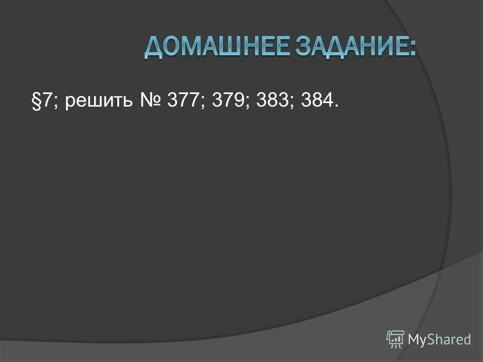 §7; решить 377; 379; 383; 384.