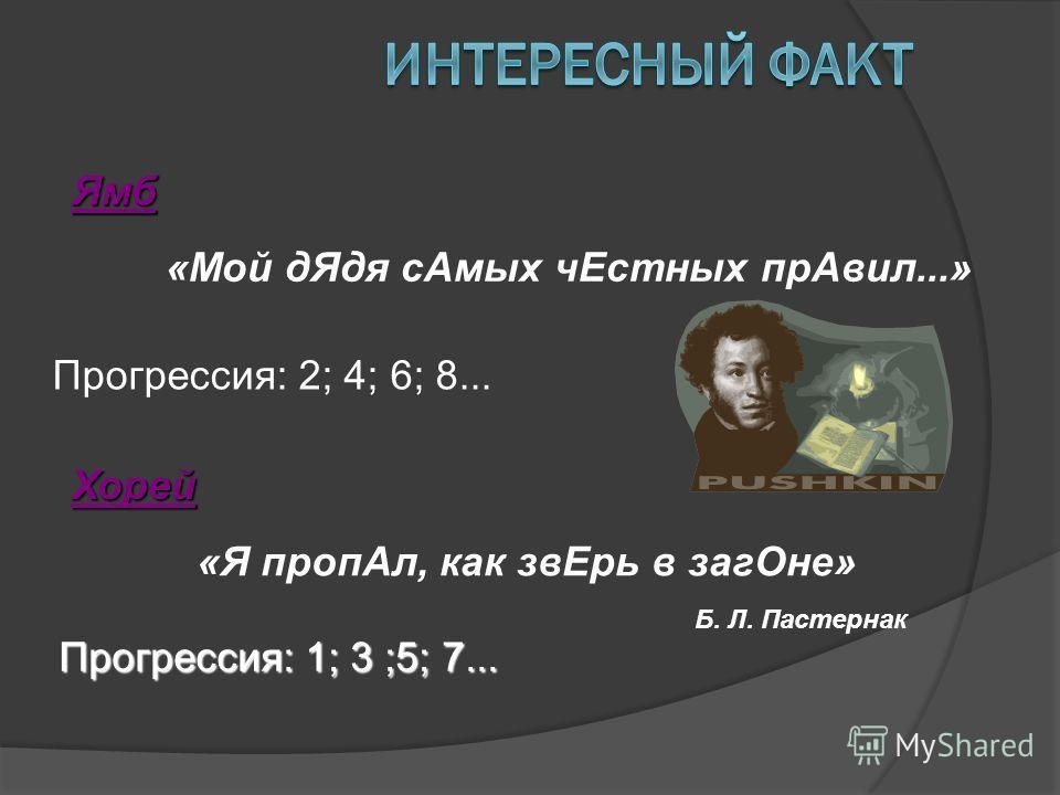«Мой дЯдя сАмых чЕстных прАвил...» «Я пропАл, как звЕрь в загОне» Прогрессия: 2; 4; 6; 8... Ямб Хорей Прогрессия: 1; 3 ;5; 7... Б. Л. Пастернак