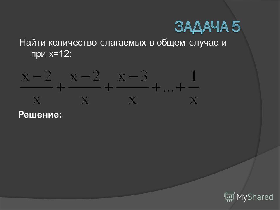 Найти количество слагаемых в общем случае и при х=12: Решение: