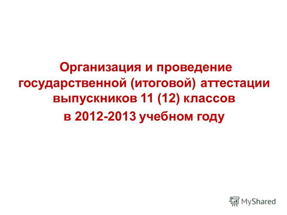Организация и проведение государственной (итоговой) аттестации выпускников 11 (12) классов в 2012-2013 учебном году