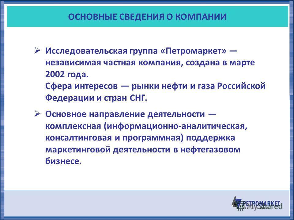 ОСНОВНЫЕ СВЕДЕНИЯ О КОМПАНИИ Исследовательская группа «Петромаркет» независимая частная компания, создана в марте 2002 года. Сфера интересов рынки нефти и газа Российской Федерации и стран СНГ. Основное направление деятельности комплексная (информаци