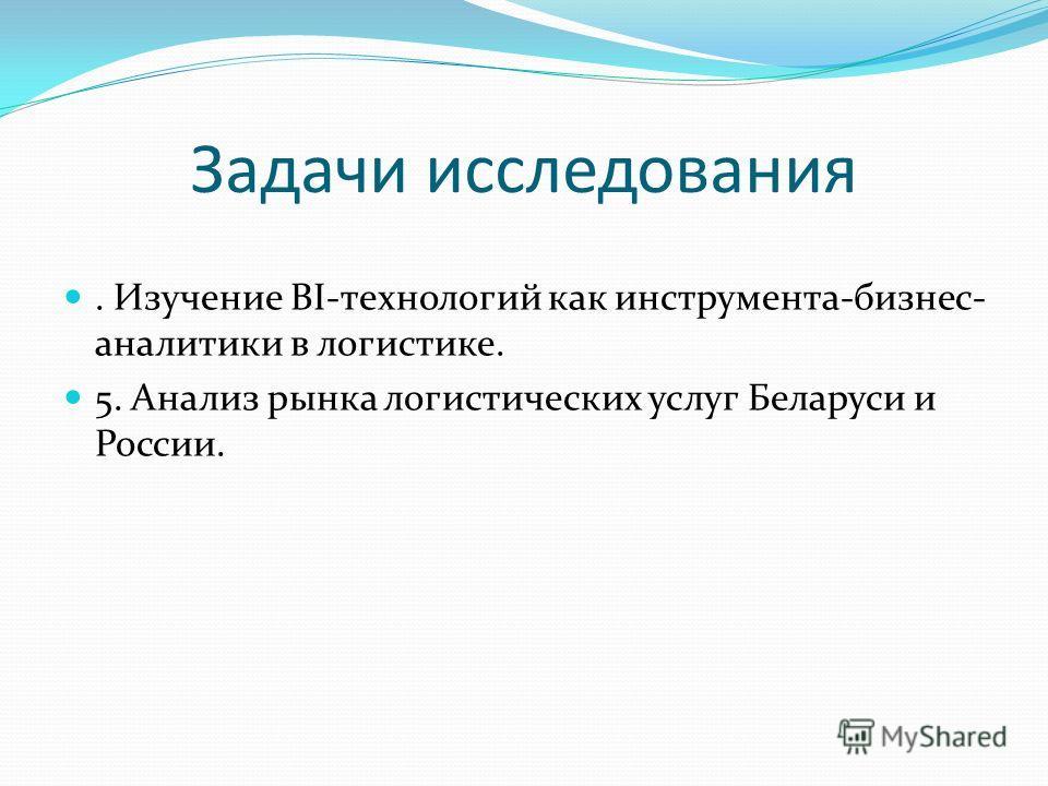 Задачи исследования. Изучение BI-технологий как инструмента-бизнес- аналитики в логистике. 5. Анализ рынка логистических услуг Беларуси и России.