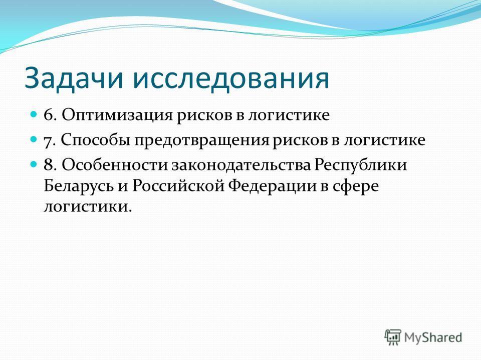 Задачи исследования 6. Оптимизация рисков в логистике 7. Способы предотвращения рисков в логистике 8. Особенности законодательства Республики Беларусь и Российской Федерации в сфере логистики.