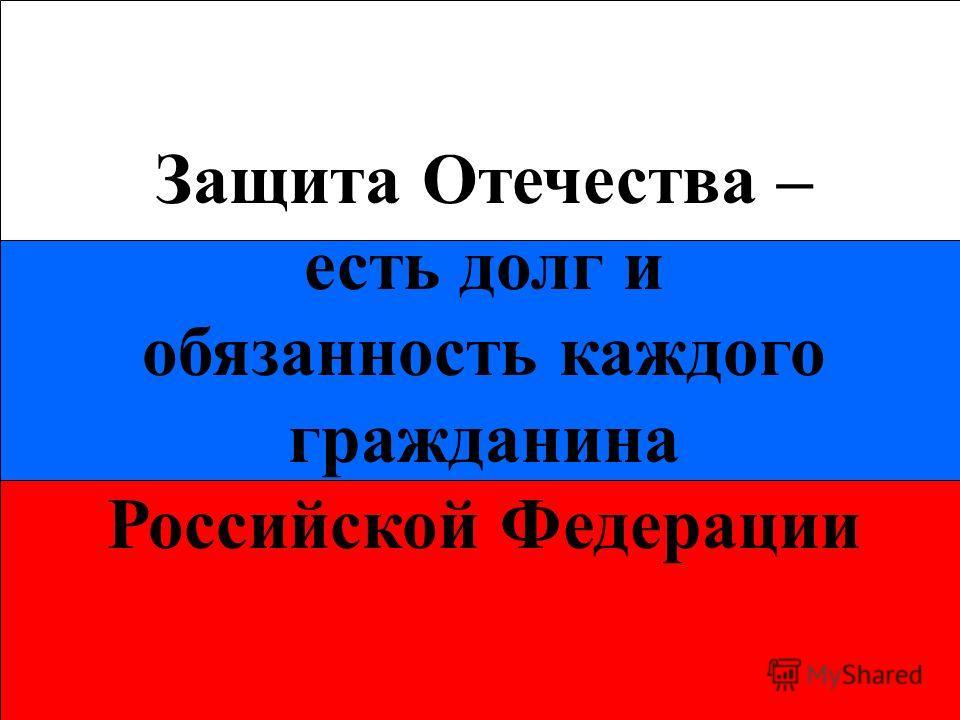 Защита Отечества – есть долг и обязанность каждого гражданина Российской Федерации